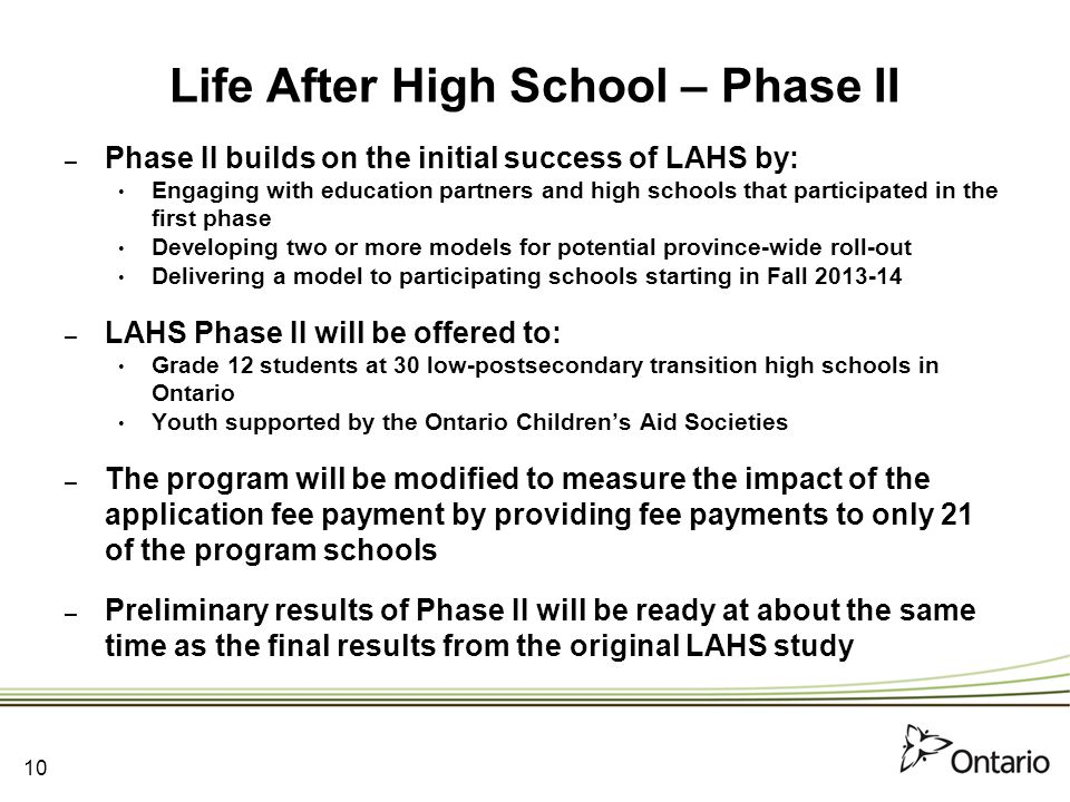Life After High School – Phase II – Phase II builds on the initial success of LAHS by: Engaging with education partners and high schools that participated in the first phase Developing two or more models for potential province-wide roll-out Delivering a model to participating schools starting in Fall 2013-14 – LAHS Phase II will be offered to: Grade 12 students at 30 low-postsecondary transition high schools in Ontario Youth supported by the Ontario Children's Aid Societies – The program will be modified to measure the impact of the application fee payment by providing fee payments to only 21 of the program schools – Preliminary results of Phase II will be ready at about the same time as the final results from the original LAHS study 10