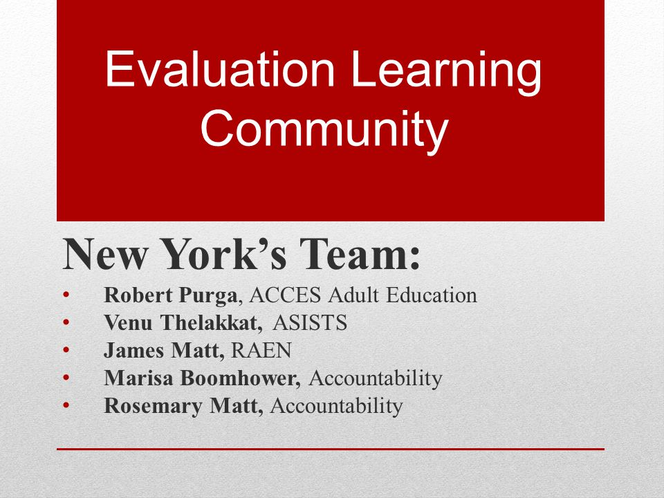 Evaluation Learning Community New York's Team: Robert Purga, ACCES Adult Education Venu Thelakkat, ASISTS James Matt, RAEN Marisa Boomhower, Accountab