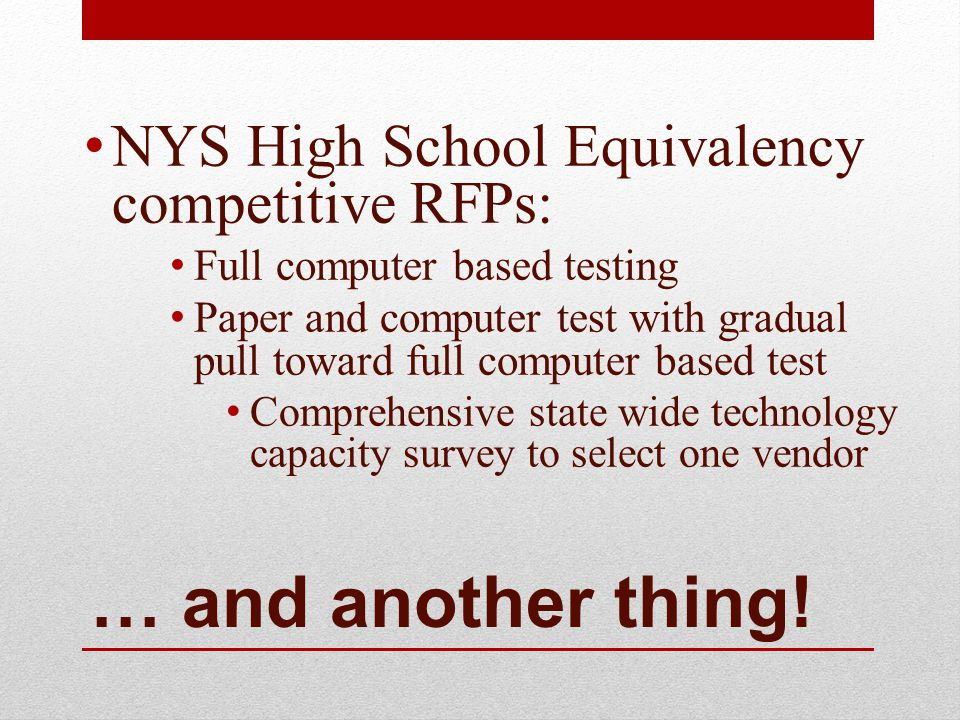 … and another thing! NYS High School Equivalency competitive RFPs: Full computer based testing Paper and computer test with gradual pull toward full c