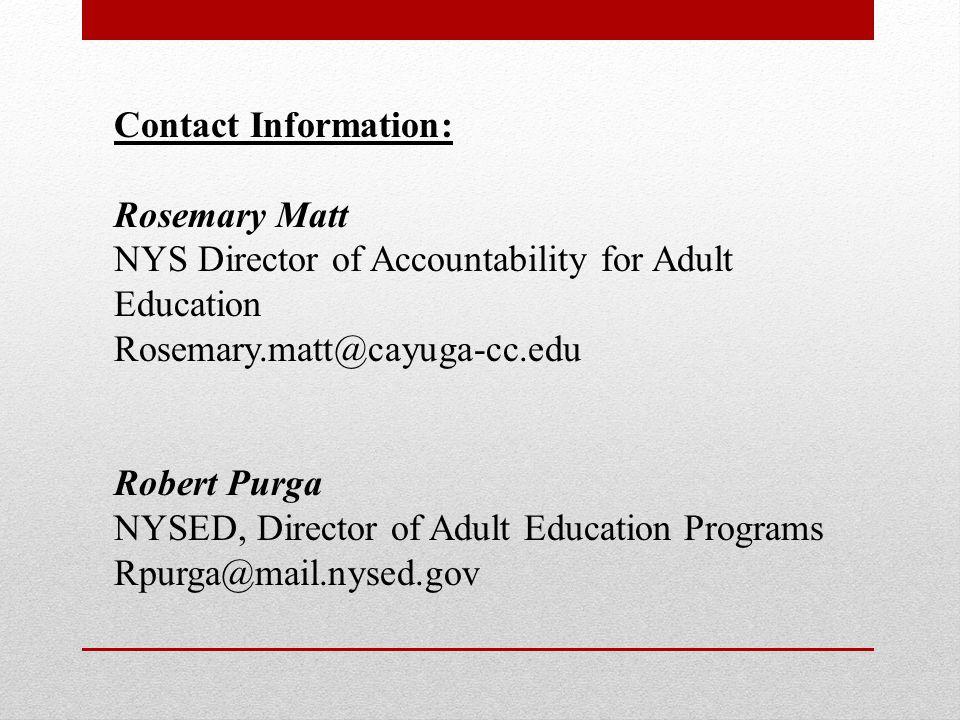 Contact Information: Rosemary Matt NYS Director of Accountability for Adult Education Rosemary.matt@cayuga-cc.edu Robert Purga NYSED, Director of Adul