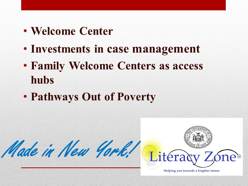 Welcome Center Investments in case management Family Welcome Centers as access hubs Pathways Out of Poverty Made in New York!