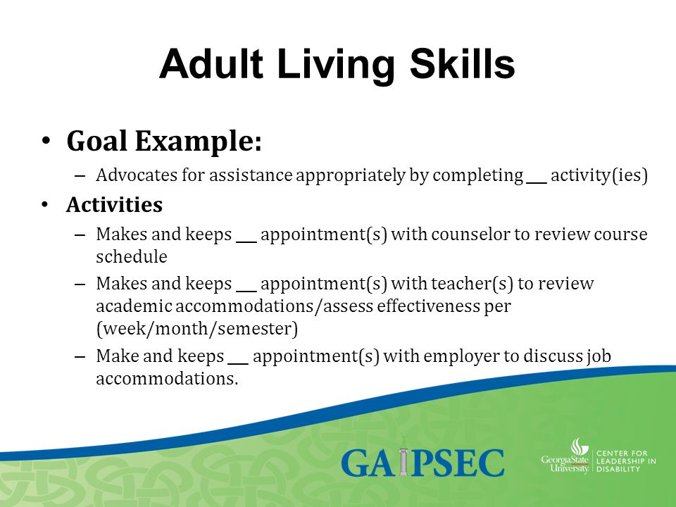 Adult Living Skills Goal Example: – Advocates for assistance appropriately by completing ___ activity(ies) Activities – Makes and keeps ___ appointmen