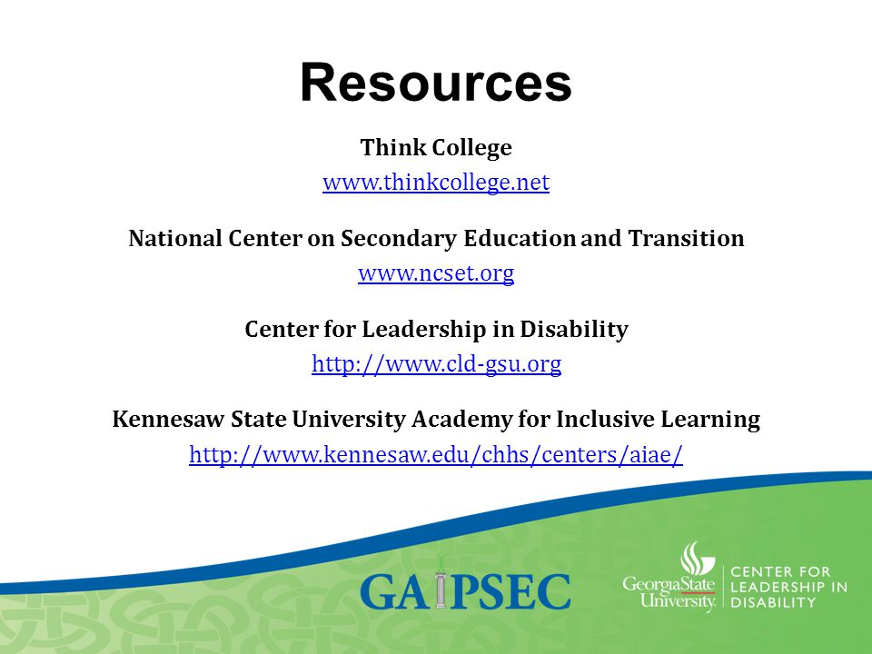 Resources Think College www.thinkcollege.net National Center on Secondary Education and Transition www.ncset.org Center for Leadership in Disability h