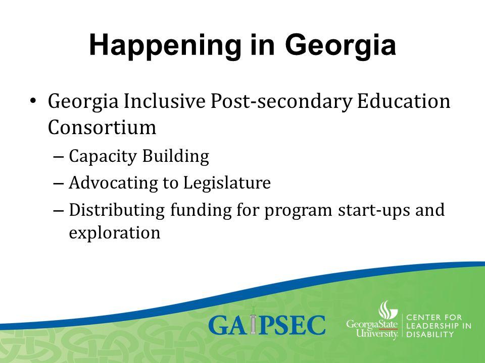 Happening in Georgia Georgia Inclusive Post-secondary Education Consortium – Capacity Building – Advocating to Legislature – Distributing funding for program start-ups and exploration