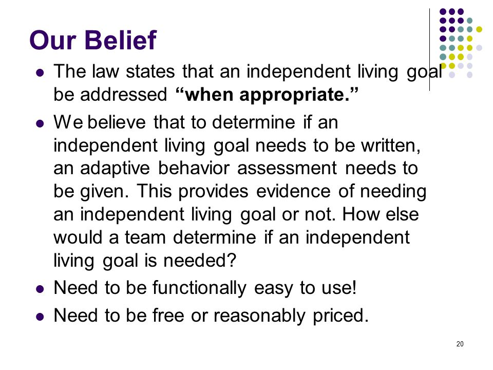 20 Our Belief The law states that an independent living goal be addressed when appropriate. We believe that to determine if an independent living goal needs to be written, an adaptive behavior assessment needs to be given.