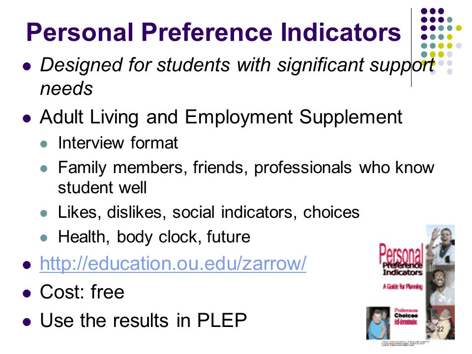 Personal Preference Indicators Designed for students with significant support needs Adult Living and Employment Supplement Interview format Family members, friends, professionals who know student well Likes, dislikes, social indicators, choices Health, body clock, future http://education.ou.edu/zarrow/ Cost: free Use the results in PLEP 22