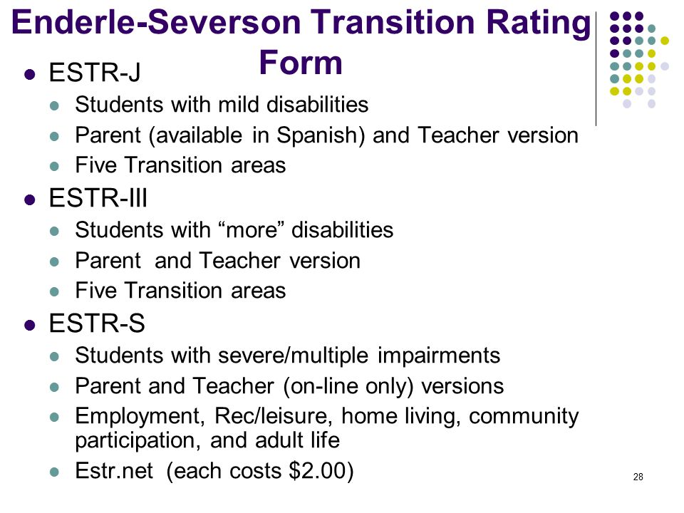 28 Enderle-Severson Transition Rating Form ESTR-J Students with mild disabilities Parent (available in Spanish) and Teacher version Five Transition areas ESTR-III Students with more disabilities Parent and Teacher version Five Transition areas ESTR-S Students with severe/multiple impairments Parent and Teacher (on-line only) versions Employment, Rec/leisure, home living, community participation, and adult life Estr.net (each costs $2.00)