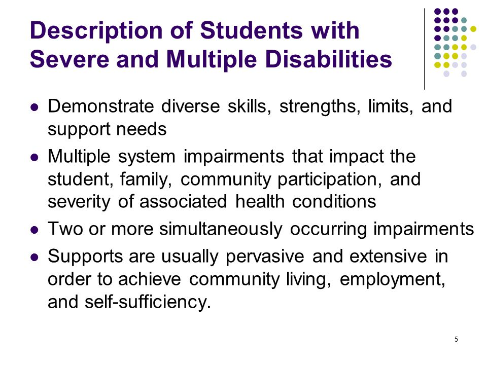 Description of Students with Severe and Multiple Disabilities Demonstrate diverse skills, strengths, limits, and support needs Multiple system impairments that impact the student, family, community participation, and severity of associated health conditions Two or more simultaneously occurring impairments Supports are usually pervasive and extensive in order to achieve community living, employment, and self-sufficiency.