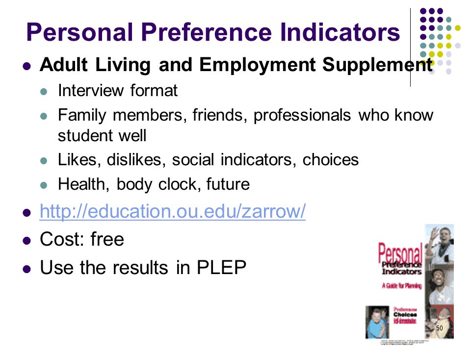 Personal Preference Indicators Adult Living and Employment Supplement Interview format Family members, friends, professionals who know student well Likes, dislikes, social indicators, choices Health, body clock, future http://education.ou.edu/zarrow/ Cost: free Use the results in PLEP 50