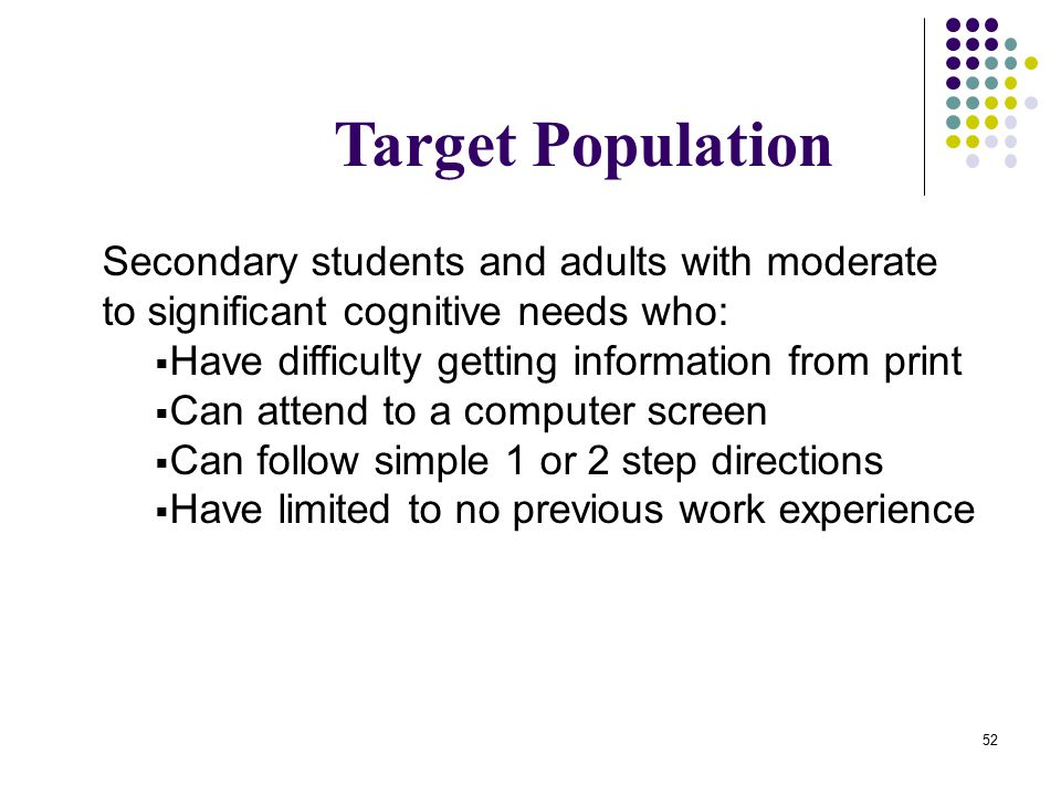52 Target Population Secondary students and adults with moderate to significant cognitive needs who:  Have difficulty getting information from print  Can attend to a computer screen  Can follow simple 1 or 2 step directions  Have limited to no previous work experience