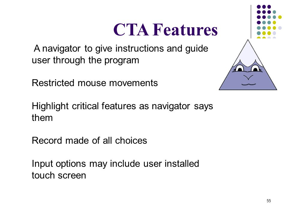 55 CTA Features A navigator to give instructions and guide user through the program Restricted mouse movements Highlight critical features as navigator says them Record made of all choices Input options may include user installed touch screen
