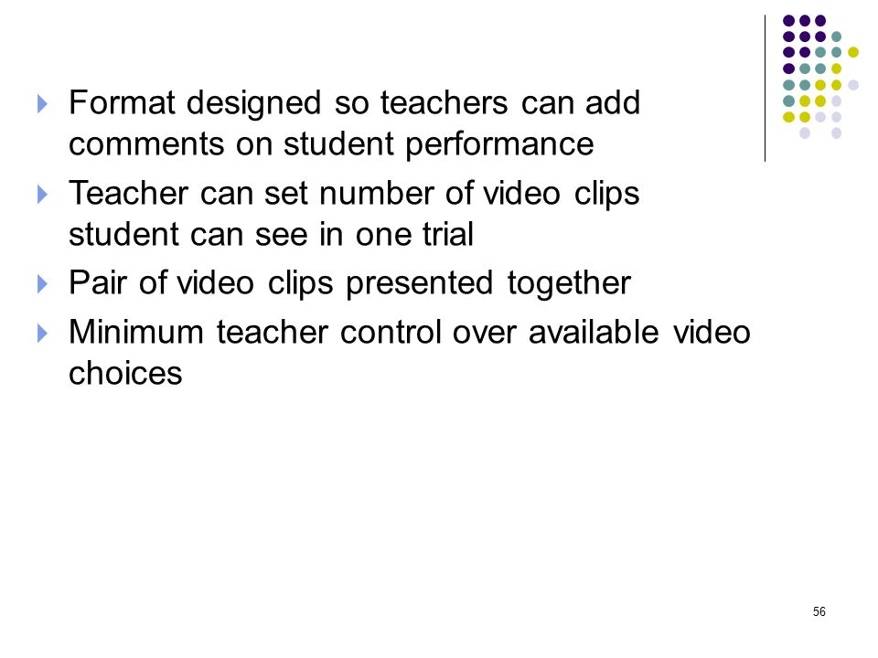  Format designed so teachers can add comments on student performance  Teacher can set number of video clips student can see in one trial  Pair of video clips presented together  Minimum teacher control over available video choices 56