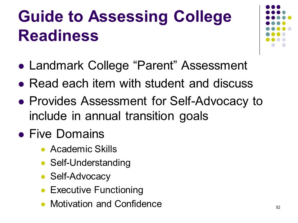 Guide to Assessing College Readiness Landmark College Parent Assessment Read each item with student and discuss Provides Assessment for Self-Advocacy to include in annual transition goals Five Domains Academic Skills Self-Understanding Self-Advocacy Executive Functioning Motivation and Confidence 92