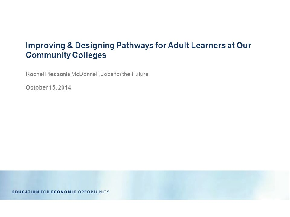 Rachel Pleasants McDonnell, Jobs for the Future October 15, 2014 Improving & Designing Pathways for Adult Learners at Our Community Colleges