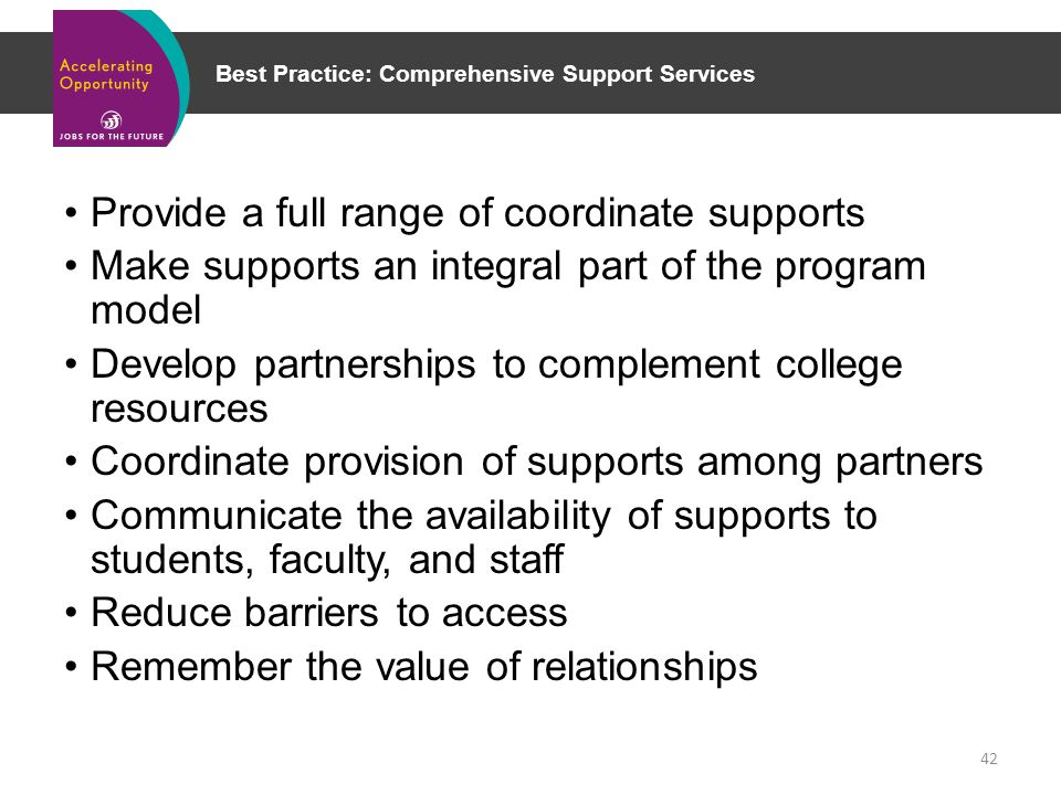 Best Practice: Comprehensive Support Services 42 Provide a full range of coordinate supports Make supports an integral part of the program model Develop partnerships to complement college resources Coordinate provision of supports among partners Communicate the availability of supports to students, faculty, and staff Reduce barriers to access Remember the value of relationships