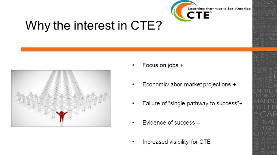 """Why the interest in CTE? Focus on jobs + Economic/labor market projections + Failure of """"single pathway to success""""+ Evidence of success = Increased v"""