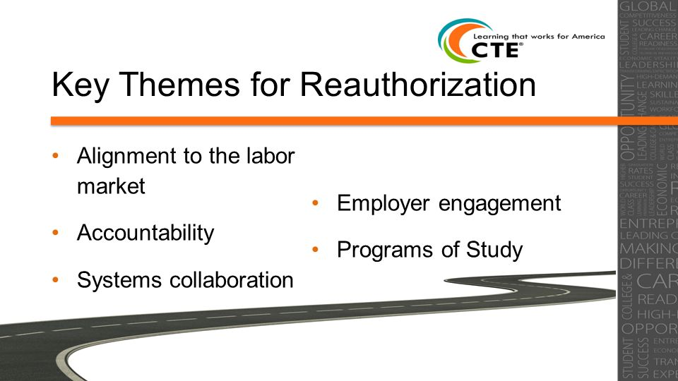 Key Themes for Reauthorization Alignment to the labor market Accountability Systems collaboration Employer engagement Programs of Study