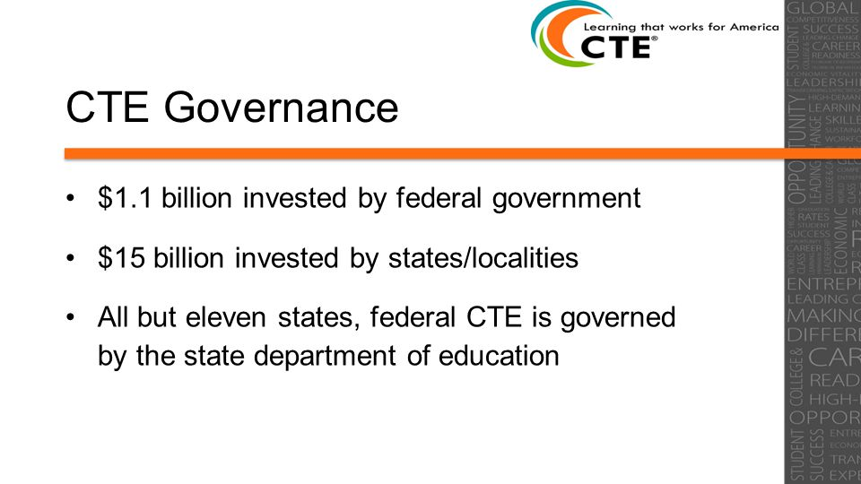CTE Governance $1.1 billion invested by federal government $15 billion invested by states/localities All but eleven states, federal CTE is governed by the state department of education