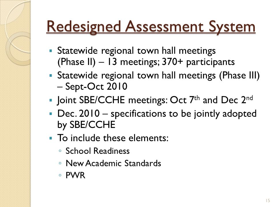 Redesigned Assessment System  Statewide regional town hall meetings (Phase II) – 13 meetings; 370+ participants  Statewide regional town hall meetings (Phase III) – Sept-Oct 2010  Joint SBE/CCHE meetings: Oct 7 th and Dec 2 nd  Dec.