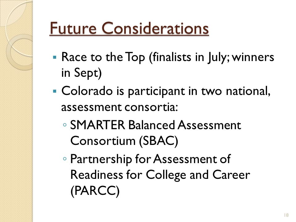 Future Considerations  Race to the Top (finalists in July; winners in Sept)  Colorado is participant in two national, assessment consortia: ◦ SMARTER Balanced Assessment Consortium (SBAC) ◦ Partnership for Assessment of Readiness for College and Career (PARCC) 18