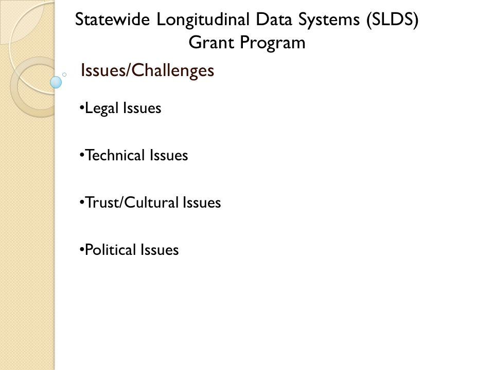 Statewide Longitudinal Data Systems (SLDS) Grant Program Issues/Challenges Legal Issues Technical Issues Trust/Cultural Issues Political Issues