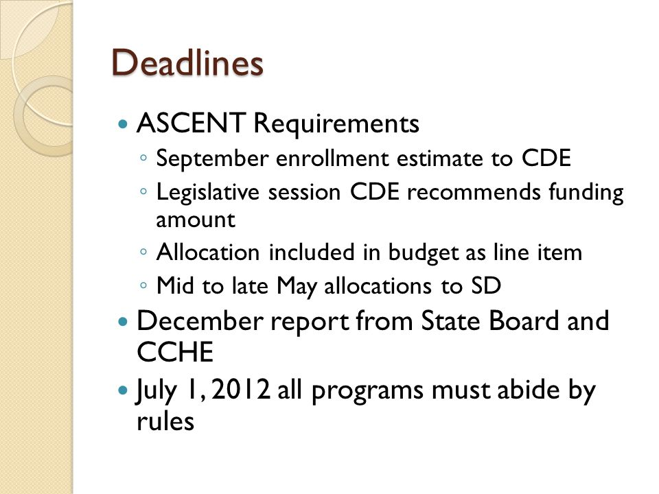 Deadlines ASCENT Requirements ◦ September enrollment estimate to CDE ◦ Legislative session CDE recommends funding amount ◦ Allocation included in budget as line item ◦ Mid to late May allocations to SD December report from State Board and CCHE July 1, 2012 all programs must abide by rules