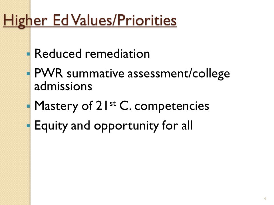 4 Higher Ed Values/Priorities  Reduced remediation  PWR summative assessment/college admissions  Mastery of 21 st C.