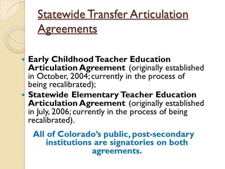 Statewide Transfer Articulation Agreements Early Childhood Teacher Education Articulation Agreement (originally established in October, 2004; currently in the process of being recalibrated); Statewide Elementary Teacher Education Articulation Agreement (originally established in July, 2006; currently in the process of being recalibrated).