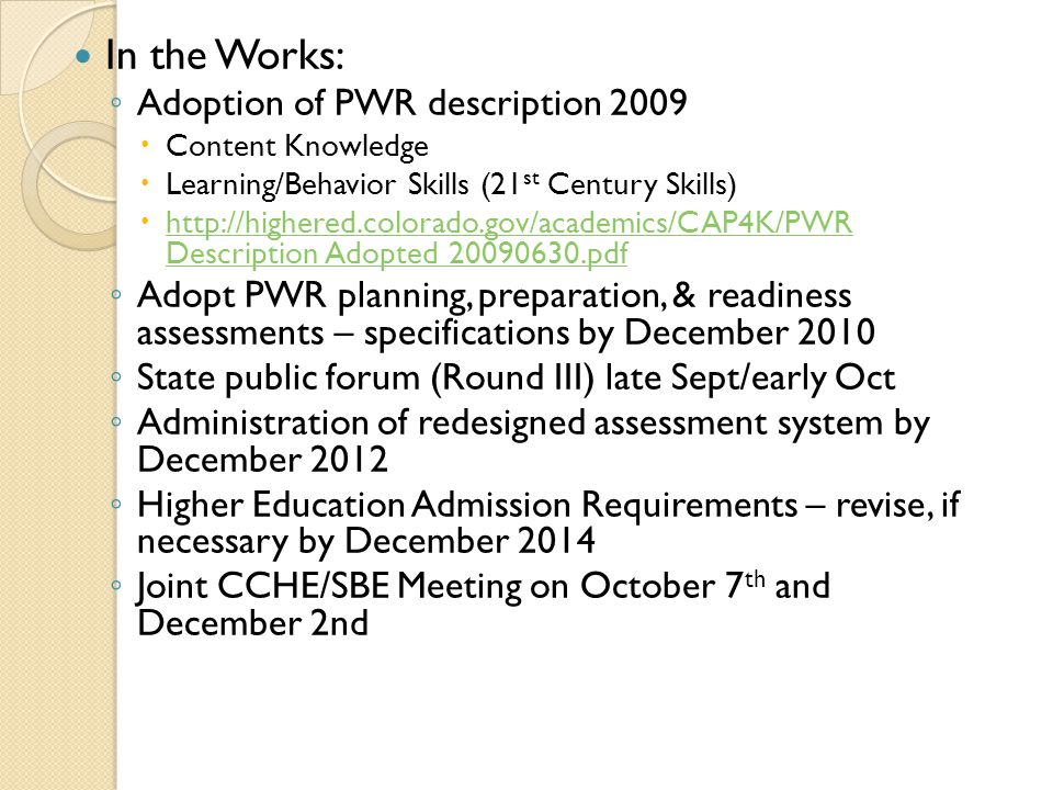 In the Works: ◦ ◦ Adoption of PWR description 2009   Content Knowledge   Learning/Behavior Skills (21 st Century Skills)   http://highered.colorado.gov/academics/CAP4K/PWR Description Adopted 20090630.pdf http://highered.colorado.gov/academics/CAP4K/PWR Description Adopted 20090630.pdf ◦ ◦ Adopt PWR planning, preparation, & readiness assessments – specifications by December 2010 ◦ ◦ State public forum (Round III) late Sept/early Oct ◦ ◦ Administration of redesigned assessment system by December 2012 ◦ ◦ Higher Education Admission Requirements – revise, if necessary by December 2014 ◦ ◦ Joint CCHE/SBE Meeting on October 7 th and December 2nd