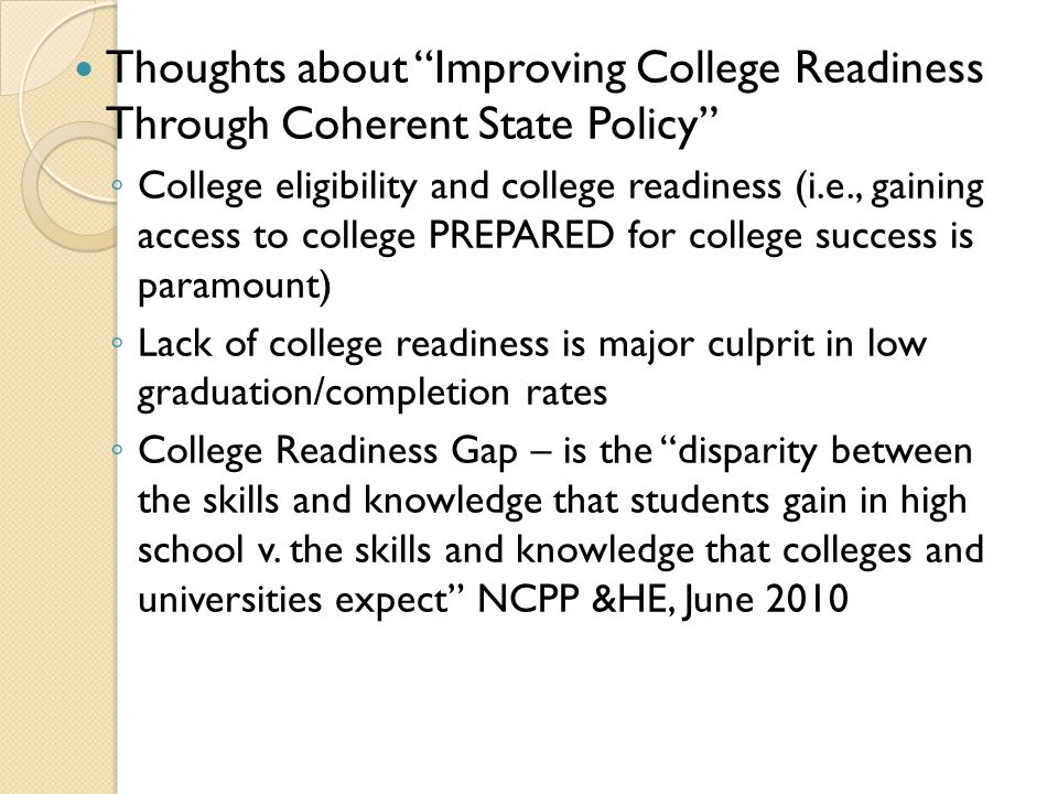 Thoughts about Improving College Readiness Through Coherent State Policy ◦ ◦ College eligibility and college readiness (i.e., gaining access to college PREPARED for college success is paramount) ◦ ◦ Lack of college readiness is major culprit in low graduation/completion rates ◦ ◦ College Readiness Gap – is the disparity between the skills and knowledge that students gain in high school v.