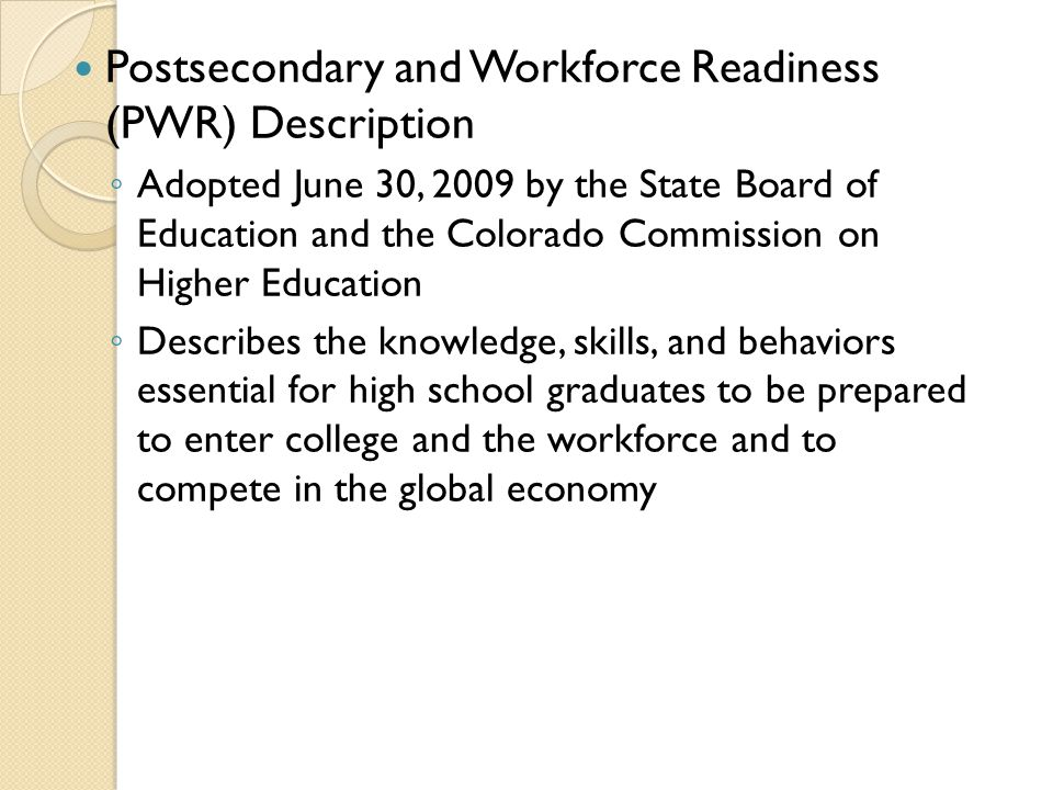 Postsecondary and Workforce Readiness (PWR) Description ◦ ◦ Adopted June 30, 2009 by the State Board of Education and the Colorado Commission on Higher Education ◦ ◦ Describes the knowledge, skills, and behaviors essential for high school graduates to be prepared to enter college and the workforce and to compete in the global economy