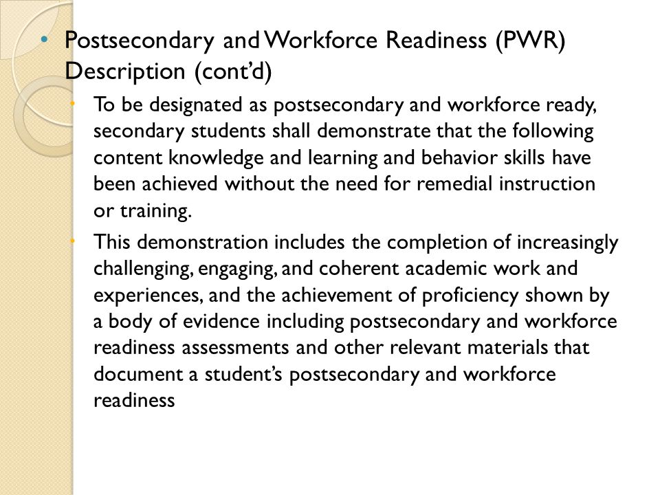 Postsecondary and Workforce Readiness (PWR) Description (cont'd)   To be designated as postsecondary and workforce ready, secondary students shall demonstrate that the following content knowledge and learning and behavior skills have been achieved without the need for remedial instruction or training.