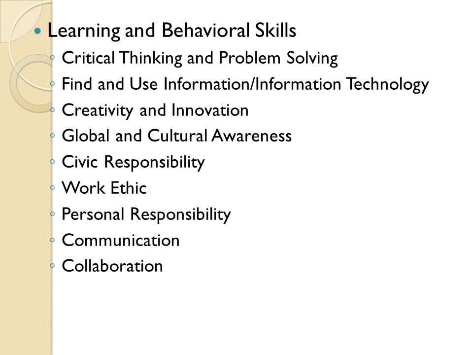 Learning and Behavioral Skills ◦ ◦ Critical Thinking and Problem Solving ◦ ◦ Find and Use Information/Information Technology ◦ ◦ Creativity and Innovation ◦ ◦ Global and Cultural Awareness ◦ ◦ Civic Responsibility ◦ ◦ Work Ethic ◦ ◦ Personal Responsibility ◦ ◦ Communication ◦ ◦ Collaboration