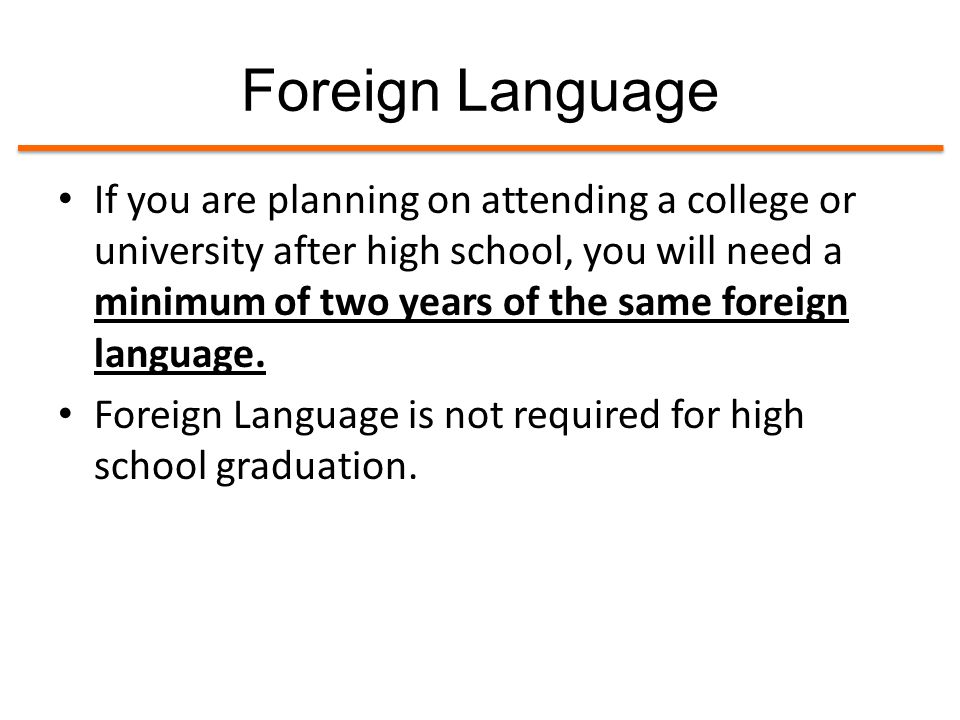 Foreign Language If you are planning on attending a college or university after high school, you will need a minimum of two years of the same foreign language.