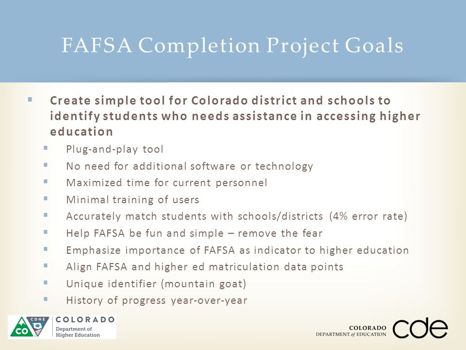 FAFSA Completion Project Goals 13  Create simple tool for Colorado district and schools to identify students who needs assistance in accessing higher education  Plug-and-play tool  No need for additional software or technology  Maximized time for current personnel  Minimal training of users  Accurately match students with schools/districts (4% error rate)  Help FAFSA be fun and simple – remove the fear  Emphasize importance of FAFSA as indicator to higher education  Align FAFSA and higher ed matriculation data points  Unique identifier (mountain goat)  History of progress year-over-year