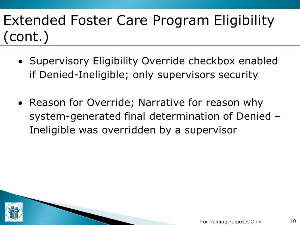 For Training Purposes Only 10 Extended Foster Care Program Eligibility (cont.) Supervisory Eligibility Override checkbox enabled if Denied-Ineligible; only supervisors security Reason for Override; Narrative for reason why system-generated final determination of Denied – Ineligible was overridden by a supervisor
