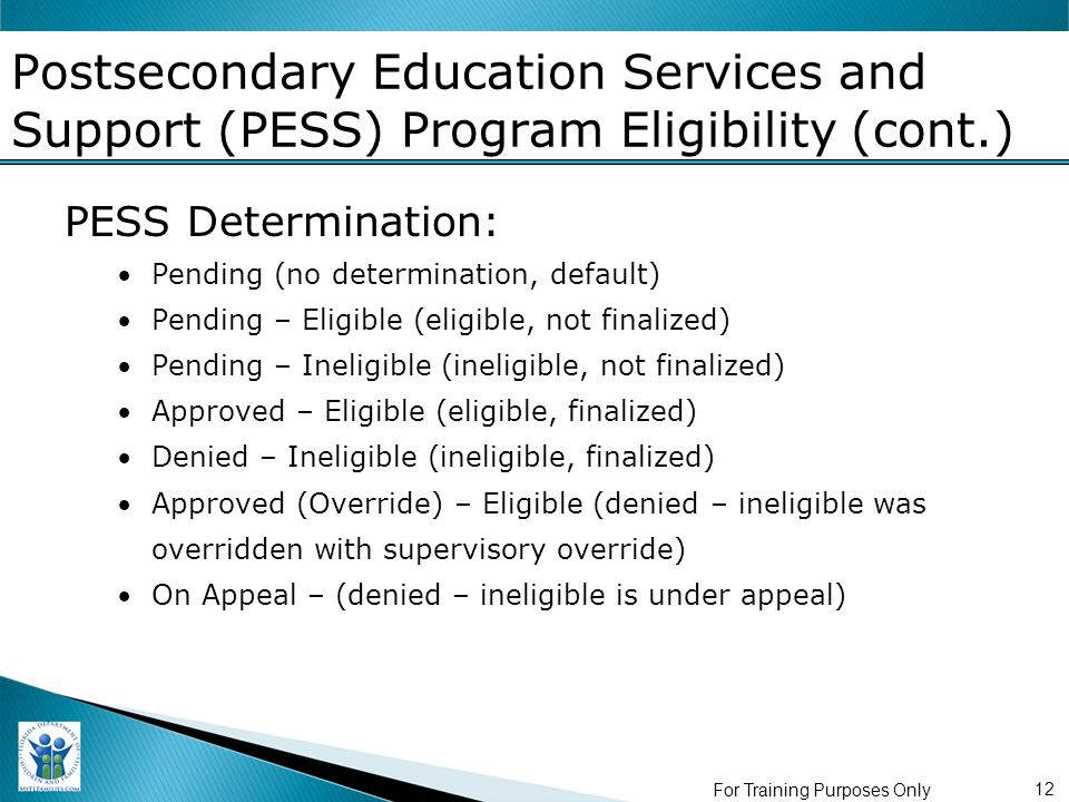 For Training Purposes Only 12 Postsecondary Education Services and Support (PESS) Program Eligibility (cont.) PESS Determination: Pending (no determination, default) Pending – Eligible (eligible, not finalized) Pending – Ineligible (ineligible, not finalized) Approved – Eligible (eligible, finalized) Denied – Ineligible (ineligible, finalized) Approved (Override) – Eligible (denied – ineligible was overridden with supervisory override) On Appeal – (denied – ineligible is under appeal)