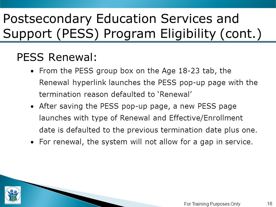 For Training Purposes Only 16 Postsecondary Education Services and Support (PESS) Program Eligibility (cont.) PESS Renewal: From the PESS group box on the Age 18-23 tab, the Renewal hyperlink launches the PESS pop-up page with the termination reason defaulted to 'Renewal' After saving the PESS pop-up page, a new PESS page launches with type of Renewal and Effective/Enrollment date is defaulted to the previous termination date plus one.