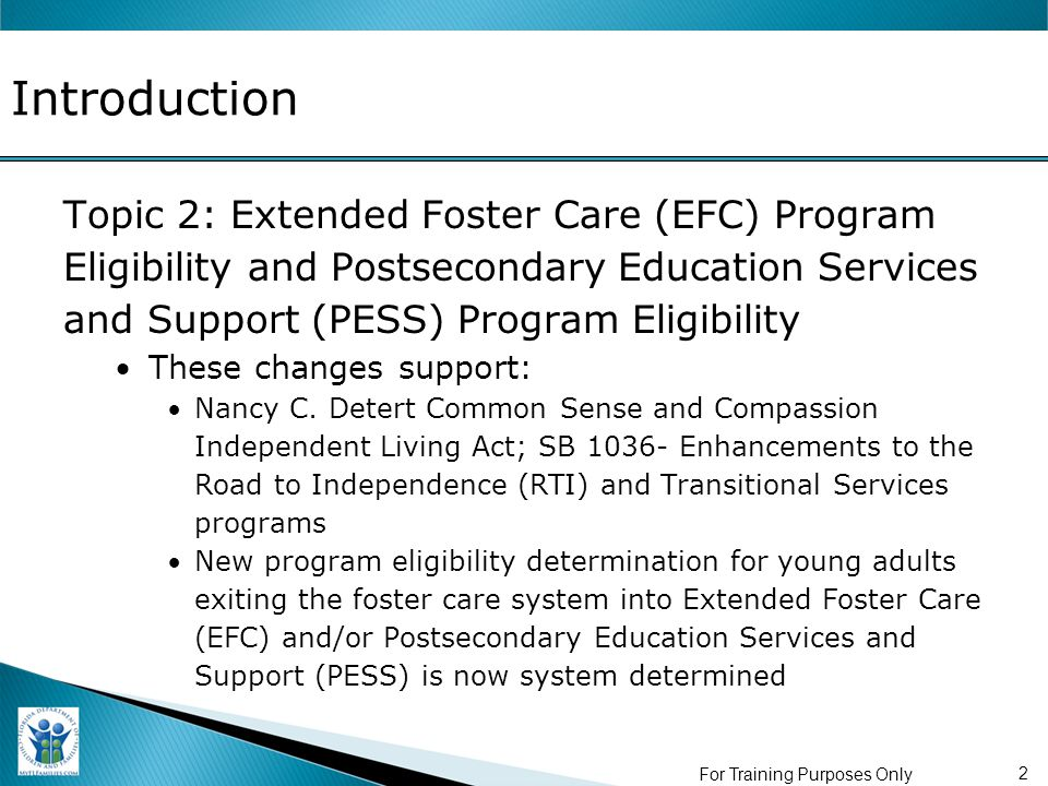 Introduction Topic 2: Extended Foster Care (EFC) Program Eligibility and Postsecondary Education Services and Support (PESS) Program Eligibility These changes support: Nancy C.