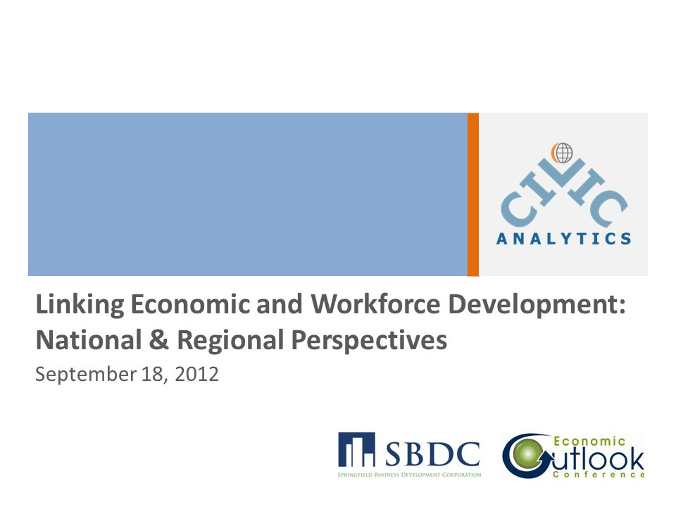 September 18, 2012 | SBDC Economic Outlook Conference Key Points Postsecondary education is the best insurance policy in an uncertain global economy Talent pipelines built on strong public-private partnerships will define winning regions Economic developers have a key role to play— linking, leveraging, and aligning