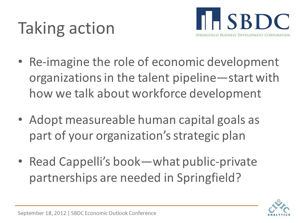 September 18, 2012 | SBDC Economic Outlook Conference Taking action Re-imagine the role of economic development organizations in the talent pipeline—start with how we talk about workforce development Adopt measureable human capital goals as part of your organization's strategic plan Read Cappelli's book—what public-private partnerships are needed in Springfield