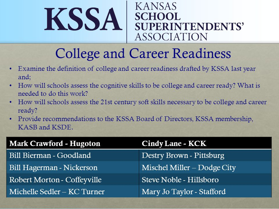 College and Career Readiness Mark Crawford - HugotonCindy Lane - KCK Bill Bierman - GoodlandDestry Brown - Pittsburg Bill Hagerman - NickersonMischel Miller – Dodge City Robert Morton - CoffeyvilleSteve Noble - Hillsboro Michelle Sedler – KC TurnerMary Jo Taylor - Stafford Examine the definition of college and career readiness drafted by KSSA last year and; How will schools assess the cognitive skills to be college and career ready.