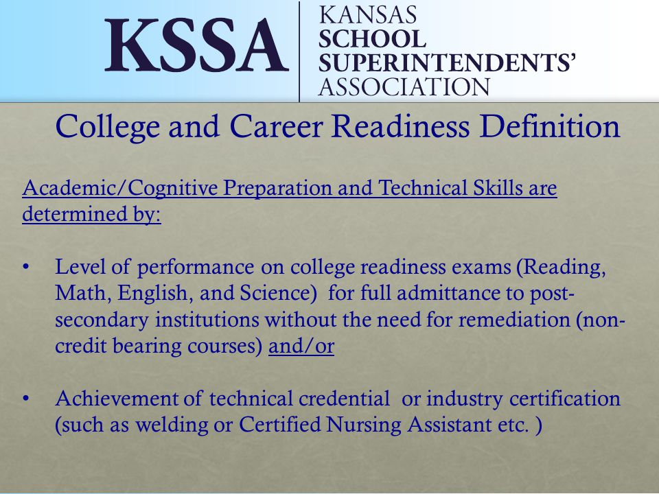 College and Career Readiness Definition Academic/Cognitive Preparation and Technical Skills are determined by: Level of performance on college readiness exams (Reading, Math, English, and Science) for full admittance to post- secondary institutions without the need for remediation (non- credit bearing courses) and/or Achievement of technical credential or industry certification (such as welding or Certified Nursing Assistant etc.