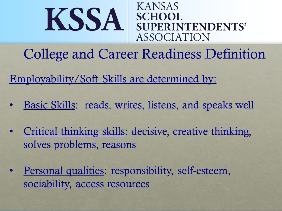 College and Career Readiness Definition Employability/Soft Skills are determined by: Basic Skills: reads, writes, listens, and speaks well Critical thinking skills: decisive, creative thinking, solves problems, reasons Personal qualities: responsibility, self-esteem, sociability, access resources