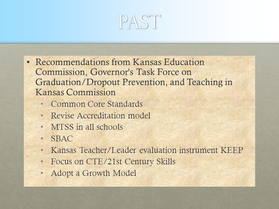 Past Recommendations from Kansas Education Commission, Governor s Task Force on Graduation/Dropout Prevention, and Teaching in Kansas CommissionRecommendations from Kansas Education Commission, Governor s Task Force on Graduation/Dropout Prevention, and Teaching in Kansas Commission Common Core Standards Common Core Standards Revise Accreditation model Revise Accreditation model MTSS in all schools MTSS in all schools SBAC SBAC Kansas Teacher/Leader evaluation instrument KEEP Kansas Teacher/Leader evaluation instrument KEEP Focus on CTE/21st Century Skills Focus on CTE/21st Century Skills Adopt a Growth Model Adopt a Growth Model