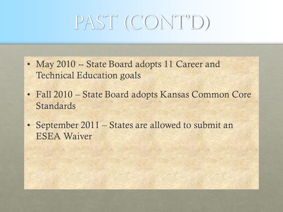 Past (cont'd) May 2010 -- State Board adopts 11 Career and Technical Education goalsMay 2010 -- State Board adopts 11 Career and Technical Education goals Fall 2010 – State Board adopts Kansas Common Core StandardsFall 2010 – State Board adopts Kansas Common Core Standards September 2011 – States are allowed to submit an ESEA WaiverSeptember 2011 – States are allowed to submit an ESEA Waiver