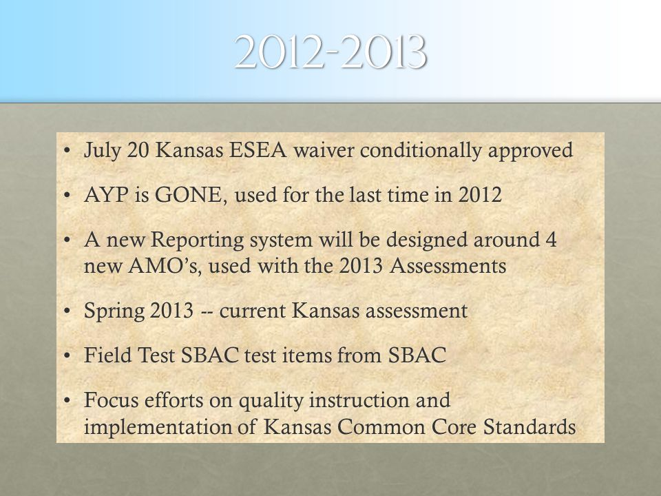 2012-2013 July 20 Kansas ESEA waiver conditionally approvedJuly 20 Kansas ESEA waiver conditionally approved AYP is GONE, used for the last time in 2012AYP is GONE, used for the last time in 2012 A new Reporting system will be designed around 4 new AMO's, used with the 2013 AssessmentsA new Reporting system will be designed around 4 new AMO's, used with the 2013 Assessments Spring 2013 -- current Kansas assessmentSpring 2013 -- current Kansas assessment Field Test SBAC test items from SBACField Test SBAC test items from SBAC Focus efforts on quality instruction and implementation of Kansas Common Core StandardsFocus efforts on quality instruction and implementation of Kansas Common Core Standards
