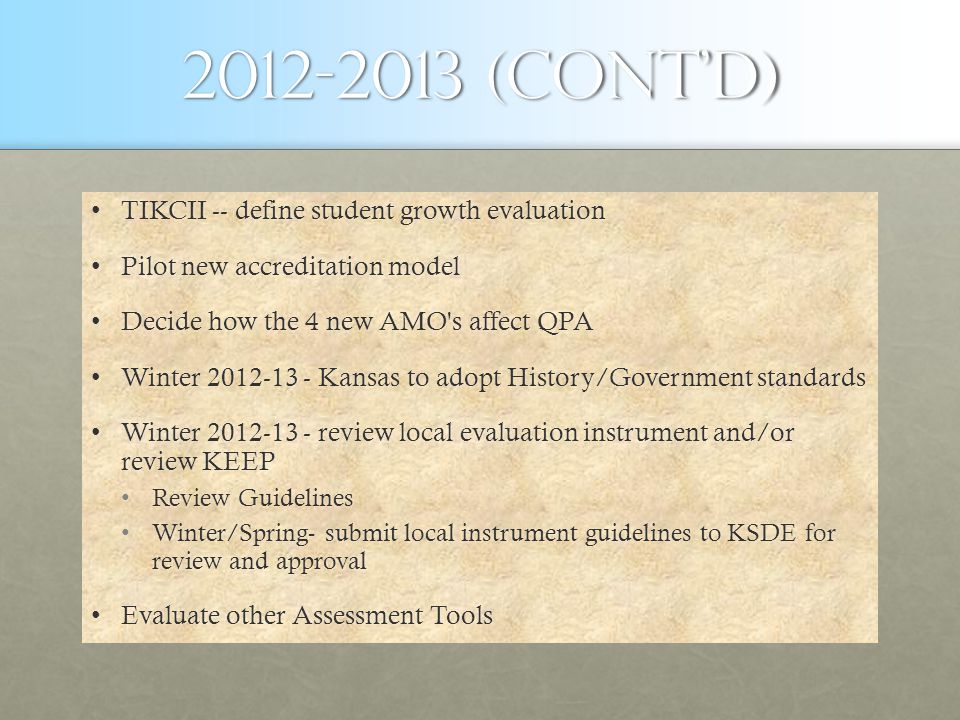 2012-2013 (cont'd) TIKCII -- define student growth evaluationTIKCII -- define student growth evaluation Pilot new accreditation modelPilot new accreditation model Decide how the 4 new AMO s affect QPADecide how the 4 new AMO s affect QPA Winter 2012-13 - Kansas to adopt History/Government standardsWinter 2012-13 - Kansas to adopt History/Government standards Winter 2012-13 - review local evaluation instrument and/or review KEEPWinter 2012-13 - review local evaluation instrument and/or review KEEP Review GuidelinesReview Guidelines Winter/Spring- submit local instrument guidelines to KSDE for review and approvalWinter/Spring- submit local instrument guidelines to KSDE for review and approval Evaluate other Assessment ToolsEvaluate other Assessment Tools