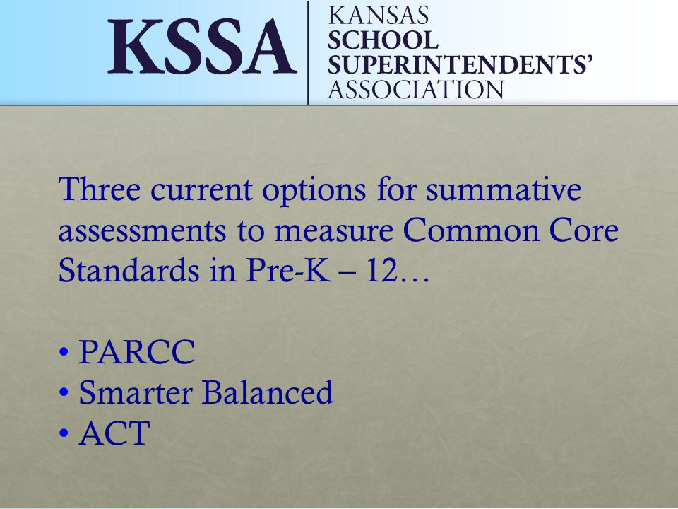 Three current options for summative assessments to measure Common Core Standards in Pre-K – 12… PARCC Smarter Balanced ACT