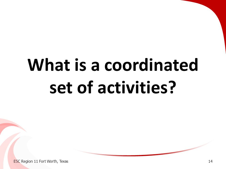 What is a coordinated set of activities? ESC Region 11 Fort Worth, Texas14